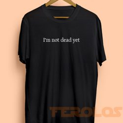 I'm Not Dead Yet Mens Womens Adult T-shirts