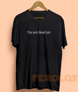 I'm Not Dead Yet Mens Womens Adult T-shirts