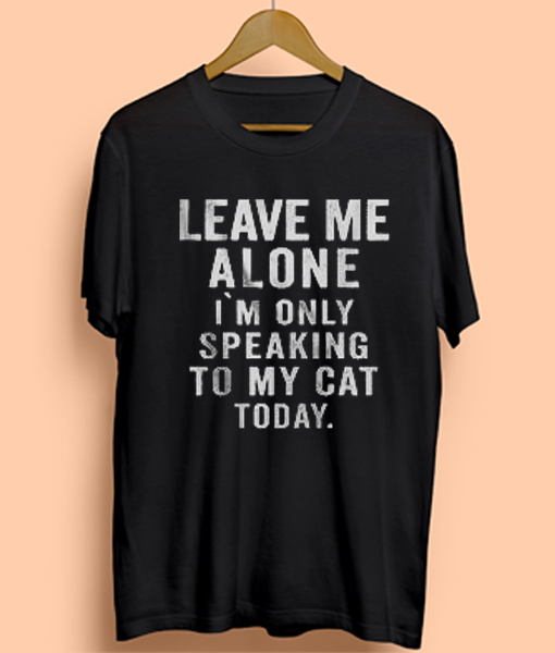 Leave Me Alone I'm Only Speaking To My Cat Today Mens Womens Adult T-shirts
