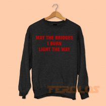 May The Bridges I Burn Light The Way Sweatshirts