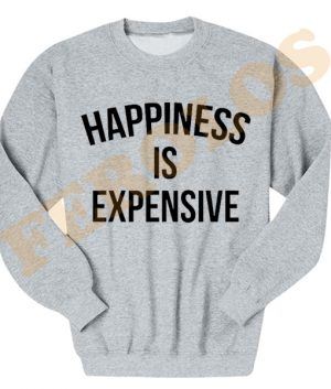 Happiness is Expensive Quotes Sweatshirts
