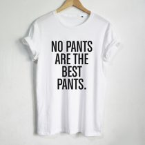 No Pants Are The Best Pants T Shirt