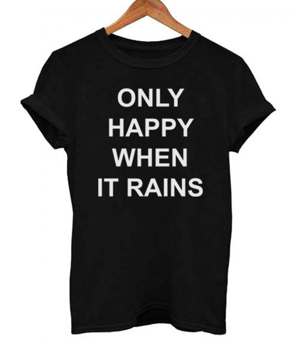 Only Happy When it Rains T Shirt