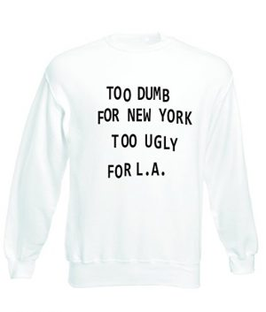 Too dumb for NY too ugly for LA Tumblr Sweatshirts