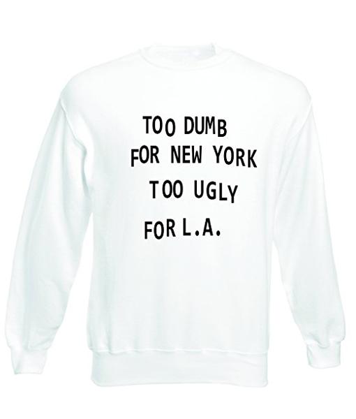 Too dumb for NY too ugly for LA Tumblr Sweatshirts