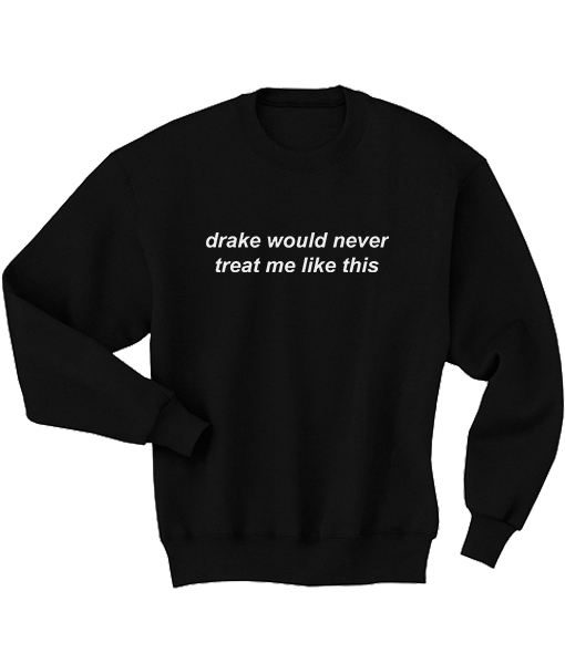 Drake would never treat me like this T Shirt