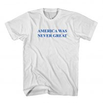 Buy America Was Never Great Anti Trump Fuck Trump Cheap T Shirt