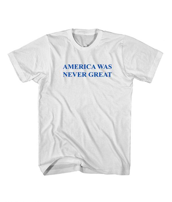 Buy America Was Never Great Anti Trump Fuck Trump Cheap T Shirt