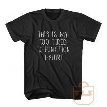 This is My Too Tired To Function T Shirt