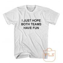 I Just Hope Both Teams Have Fun T Shirt
