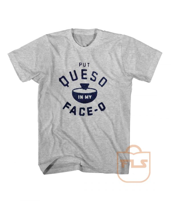Put Queso in My Face-o T Shirt