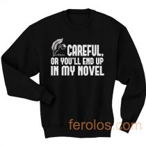 Careful or You End Up In My Novel Sweatshirt