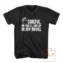 Careful or You End Up In My Novel T Shirt