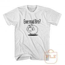 Ewe Mad Bro T Shirt