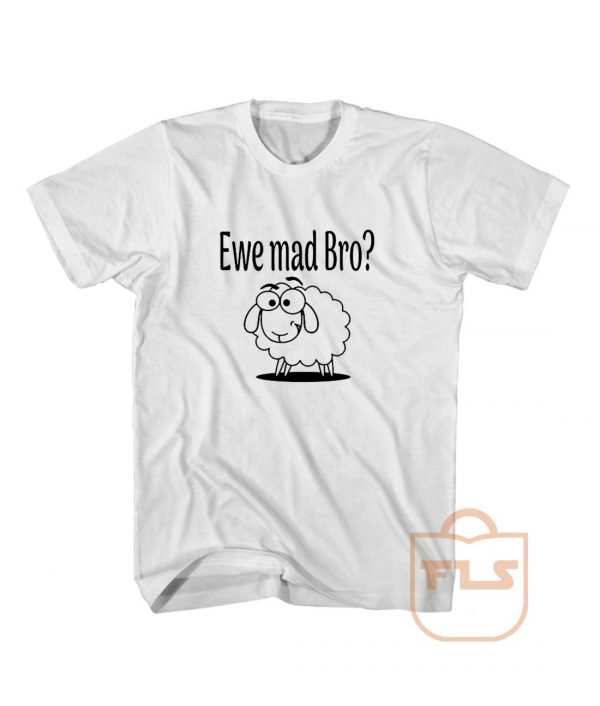 Ewe Mad Bro T Shirt