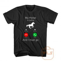Horse Calling and Must Go T Shirt