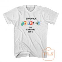 I Gave Your Nickname To Someone Else T Shirt