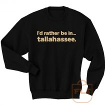 Id Rather Be In Tallahassee Quote Sweatshirt Men Women