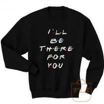 Ill Be There For You Friends Sweatshirt Men Women