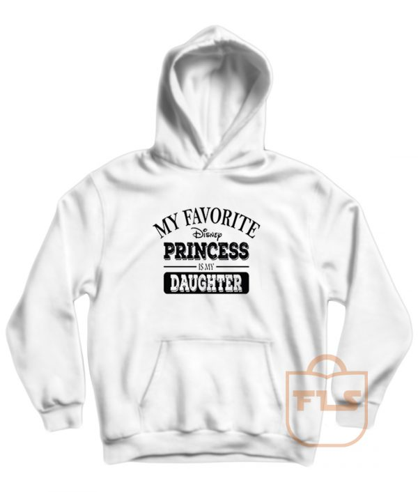 My Favorite Disney Princess Is My Daughter Quote Hoodie