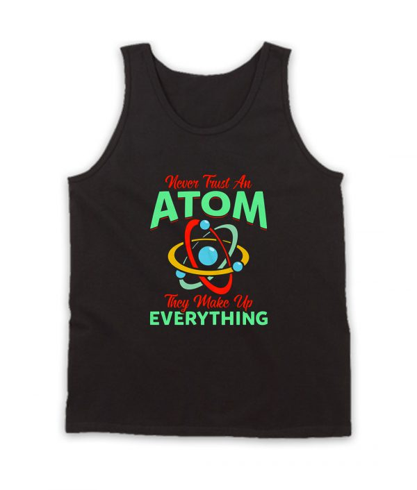 Never Trust Atom They Make Everything Tank Top
