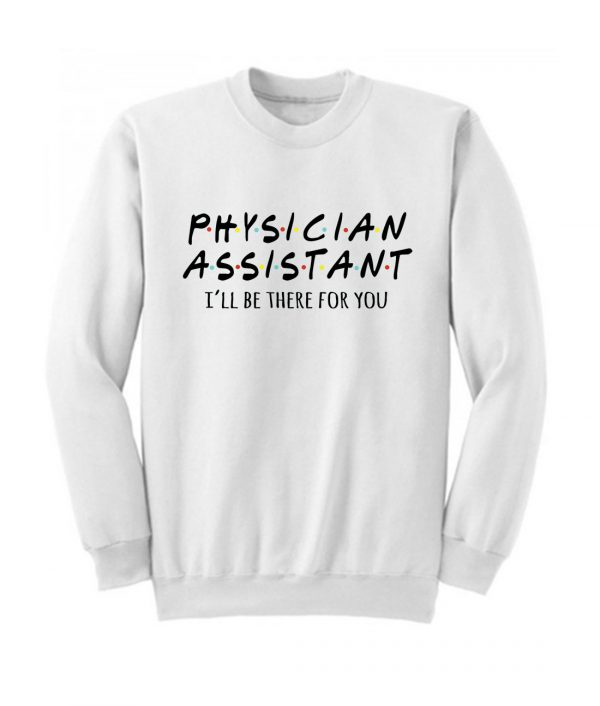 Physician Assistant Ill Be There For You Sweatshirt