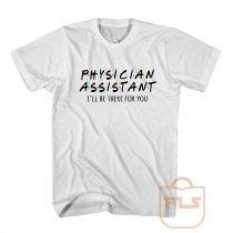 Physician Assistant Ill Be There For You T Shirt
