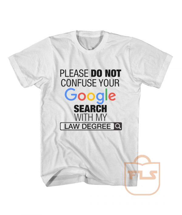 Please Do Not Confuse Your Google Search With My Law Degree T Shirt