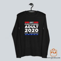 Any Functioning Adult 2020 For President Long Sleeve
