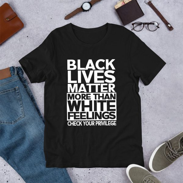 Black lives Matter More than White Feelings Check your Privilege T Shirt
