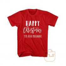 Happy Christmas Im Also Pregnant T Shirt
