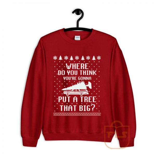 Where Do You Think Youll Put a Tree that Big Ugly Sweatshirt