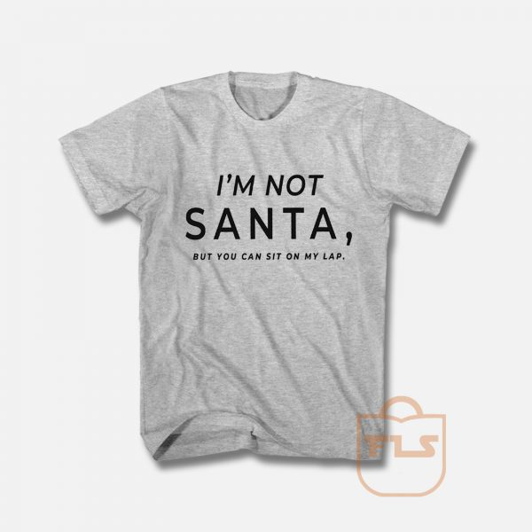 I'm Not Santa But You Can Sit on My Lap T Shirt