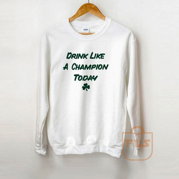 Drink like a Champion Today Irish St Patricks Day Sweatshirt