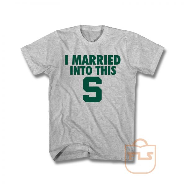 I Married Into This S Michigan State Spartans T Shirt