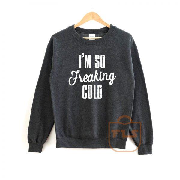 Im So Freaking Cold Sweatshirt