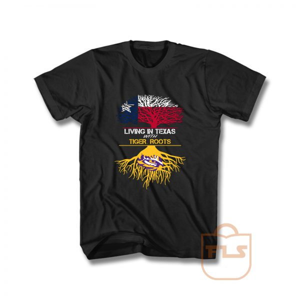 Lsu Tigers Living in Texas with Tiger Roots T Shirt