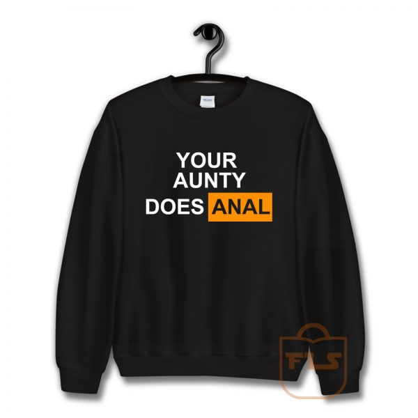Your Aunty Does Anal Sweatshirt