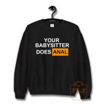 Your Babysitter Does Anal Sweatshirt