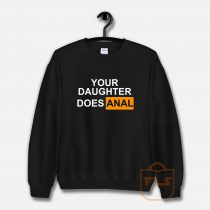 Your Daughter Does Anal Official Sweatshirt