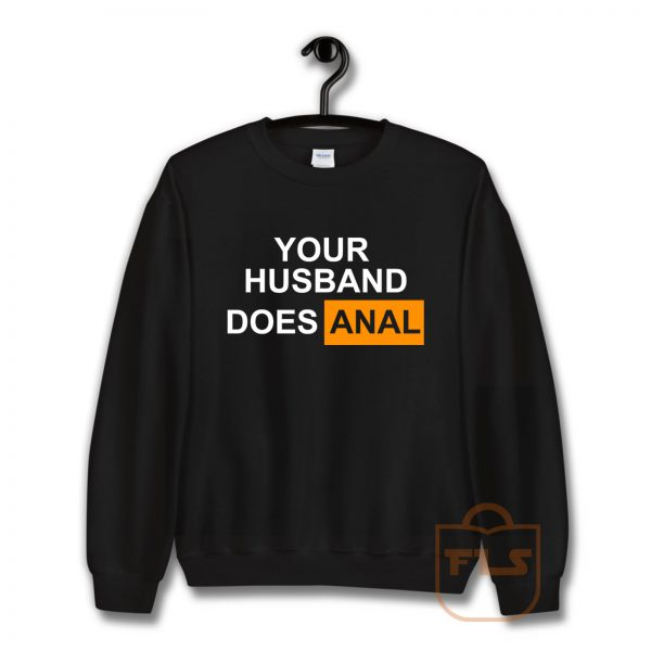 Your Husband Does Anal Sweatshirt