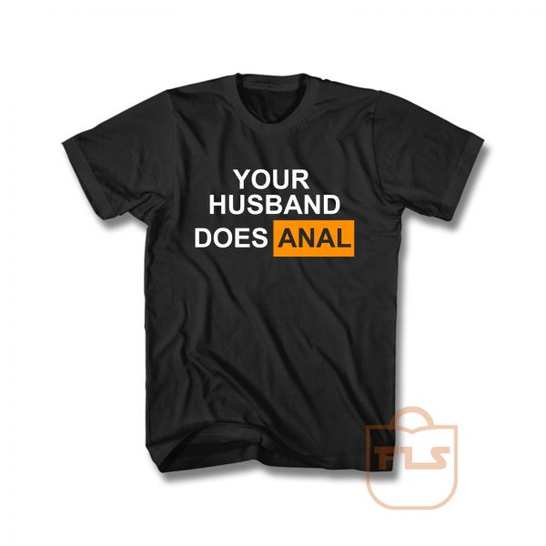 Your Husband Does Anal Unisex T Shirt