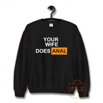 Your Wife Does Anal Sweatshirt