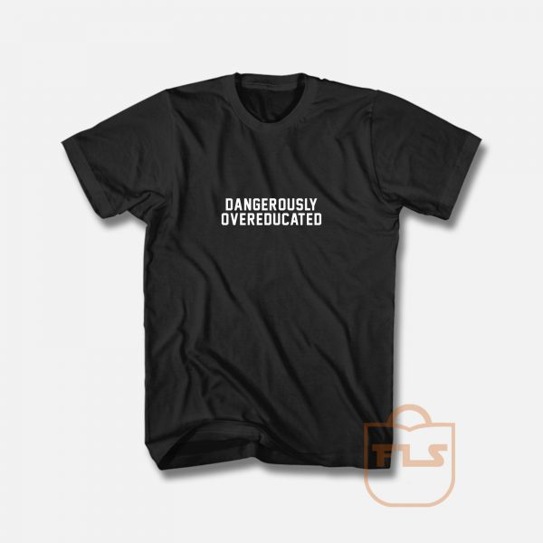 Dangerous Overeducated T Shirt