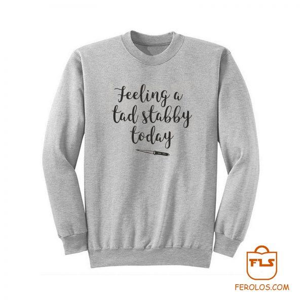 Feeling A Tad Stabby Today Sweatshirt