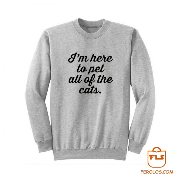 Im Here To Pet All Of The Cats Sweatshirt