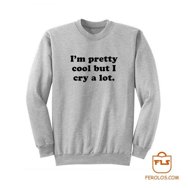 Im Pretty Cool But I Cry A Lot Sweatshirt