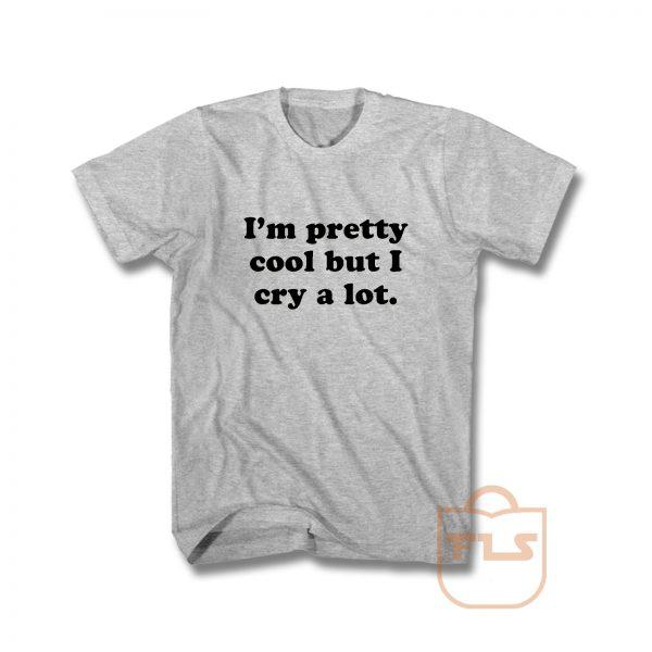 Im Pretty Cool But I Cry A Lot T Shirt