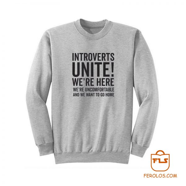 Introverts Unite Were Here Were Uncomfortable We Want To Go Ho Sweatshirt