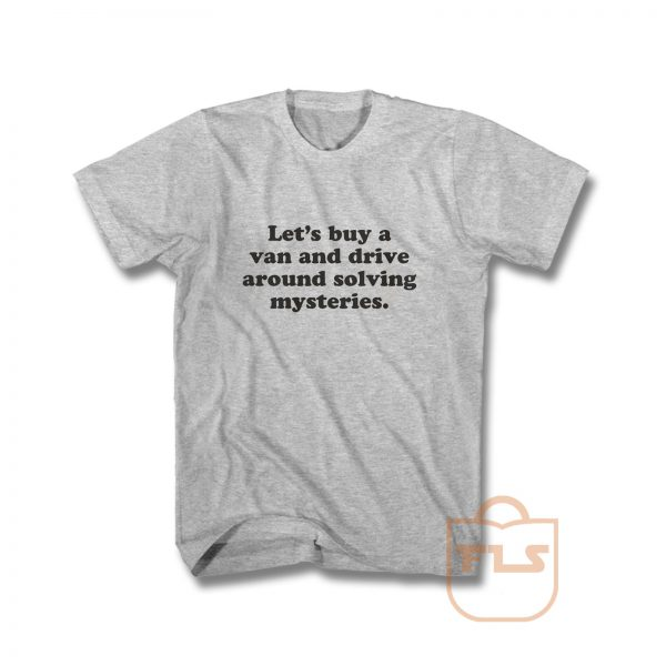 Lets Buy A Van And Drive Around Solving Mysteries T Shirt
